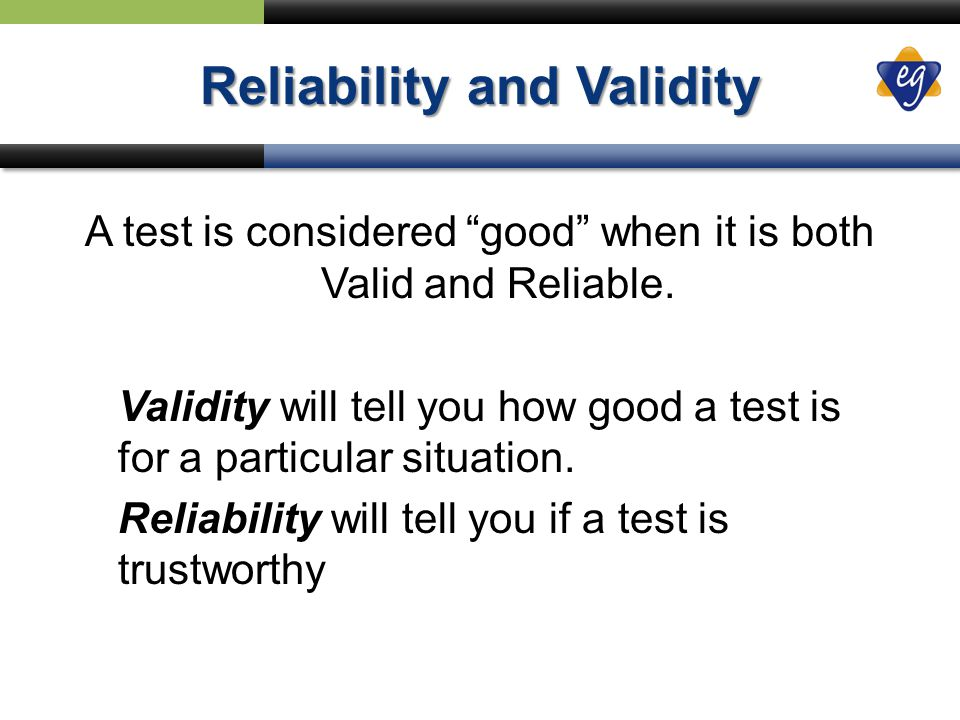 Reliability and Validity A test is considered good when it is both Valid and Reliable.
