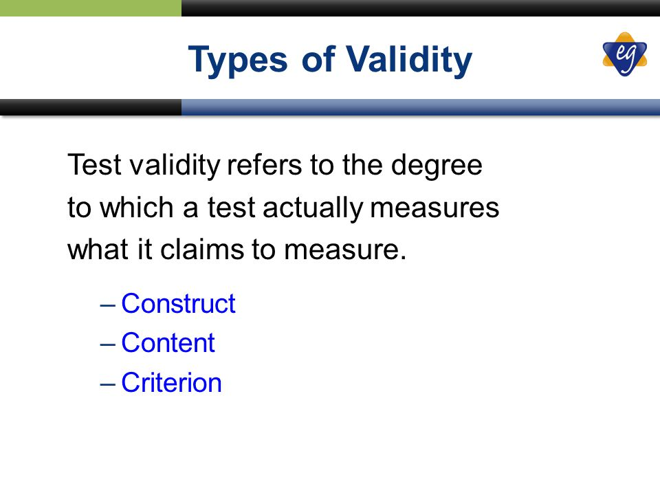 Types of Validity Test validity refers to the degree to which a test actually measures what it claims to measure.