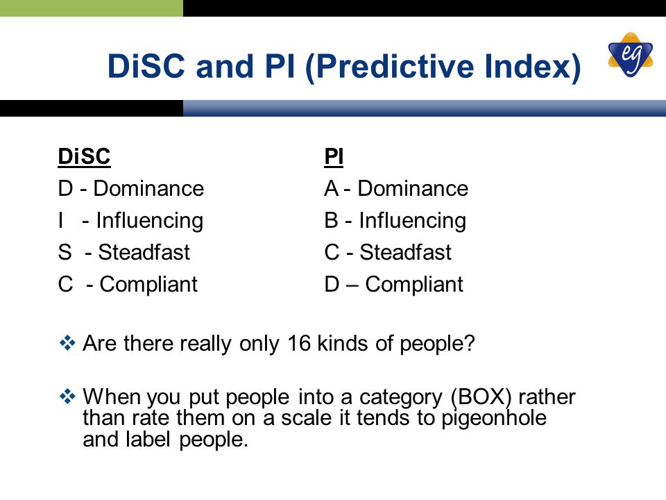 DiSC and PI (Predictive Index) DiSC PI D - DominanceA - Dominance I - InfluencingB - Influencing S - SteadfastC - Steadfast C - CompliantD – Compliant  Are there really only 16 kinds of people.