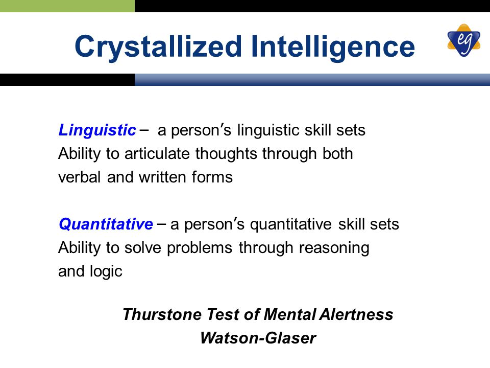 Crystallized Intelligence Linguistic – a person ' s linguistic skill sets Ability to articulate thoughts through both verbal and written forms Quantitative – a person ' s quantitative skill sets Ability to solve problems through reasoning and logic Thurstone Test of Mental Alertness Watson-Glaser