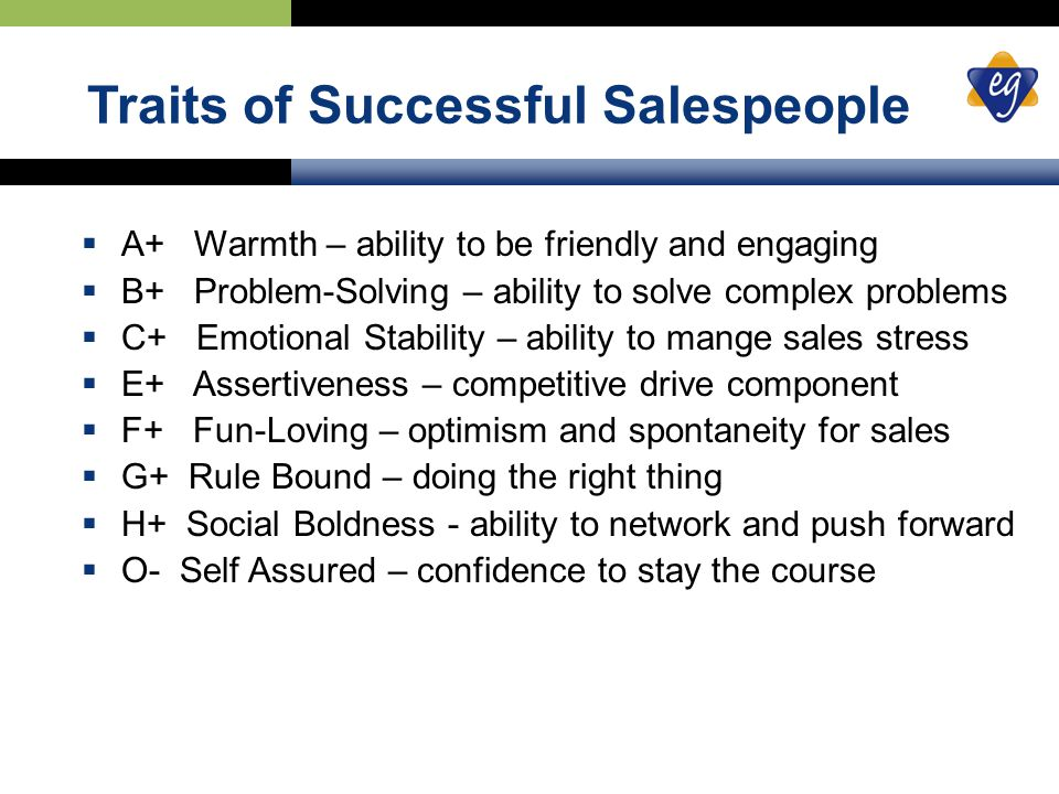 Traits of Successful Salespeople  A+ Warmth – ability to be friendly and engaging  B+ Problem-Solving – ability to solve complex problems  C+ Emotional Stability – ability to mange sales stress  E+ Assertiveness – competitive drive component  F+ Fun-Loving – optimism and spontaneity for sales  G+ Rule Bound – doing the right thing  H+ Social Boldness - ability to network and push forward  O- Self Assured – confidence to stay the course