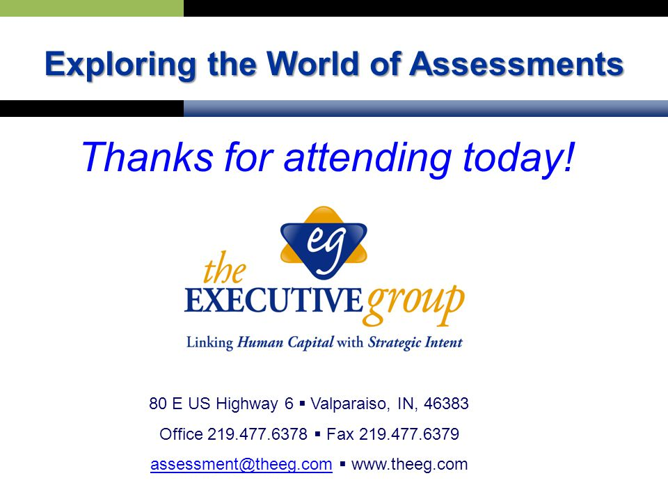 80 E US Highway 6  Valparaiso, IN, 46383 Office 219.477.6378  Fax 219.477.6379 assessment@theeg.comassessment@theeg.com  www.theeg.com Exploring the World of Assessments Thanks for attending today!
