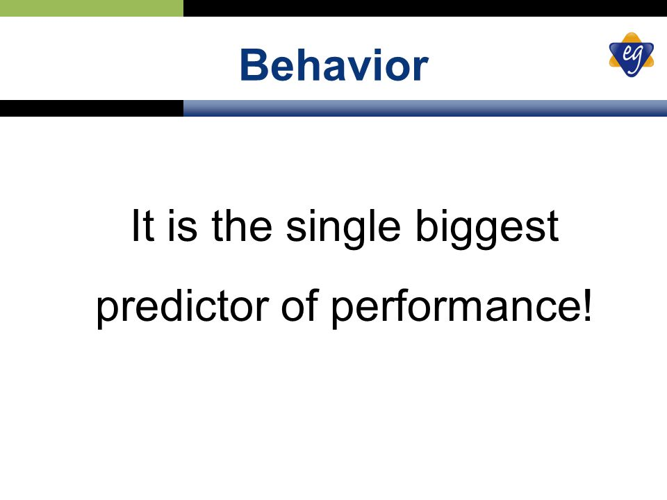 Behavior It is the single biggest predictor of performance!