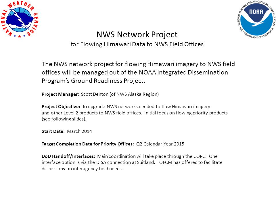 NWS Network Project for Flowing Himawari Data to NWS Field Offices The NWS network project for flowing Himawari imagery to NWS field offices will be managed out of the NOAA Integrated Dissemination Program's Ground Readiness Project.