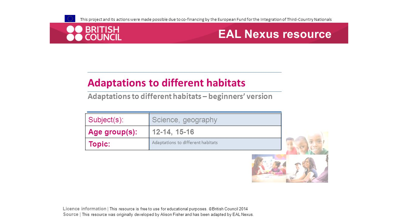 This project and its actions were made possible due to co-financing by the European Fund for the Integration of Third-Country Nationals Adaptations to different habitats Adaptations to different habitats – beginners' version Subject(s):Science, geography Age group(s):12-14, 15-16 Topic: Adaptations to different habitats EAL Nexus resource Licence information | This resource is free to use for educational purposes.