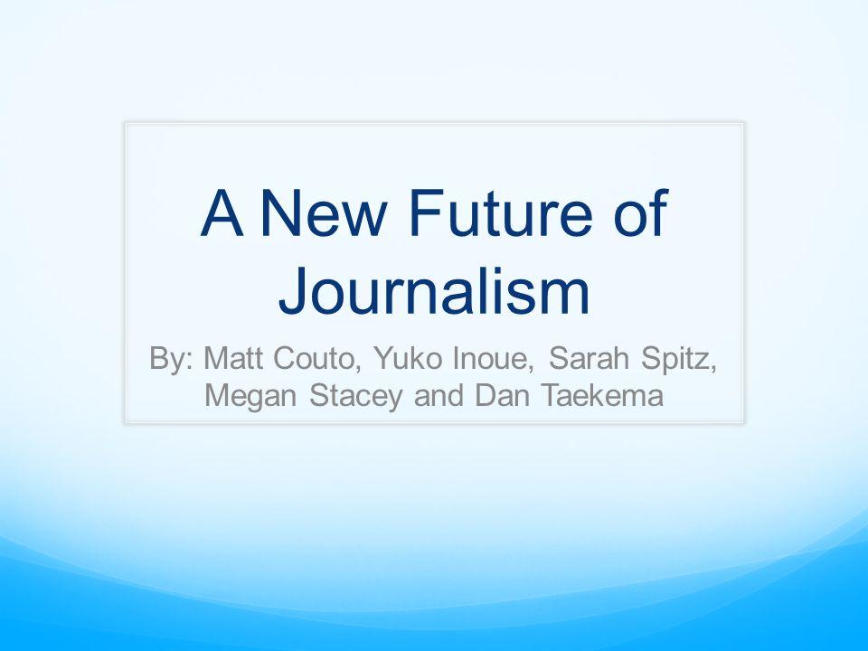 A New Future of Journalism By: Matt Couto, Yuko Inoue, Sarah Spitz, Megan Stacey and Dan Taekema