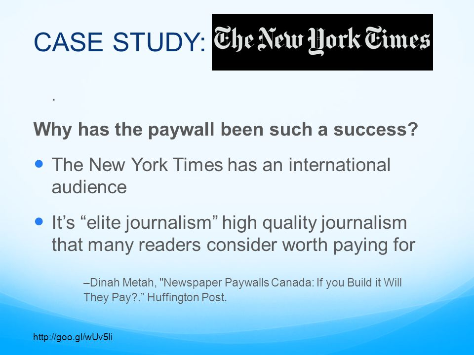 CASE STUDY: Results: As of August 2013 The New York Times has 699,000 online subscribers Approximately 100, 000 subscribers are joining each year The paywall brings in $150 million each year -Ryan Chittum, The NYT s $150 million-a-year paywall. Columbia Journalism Review.