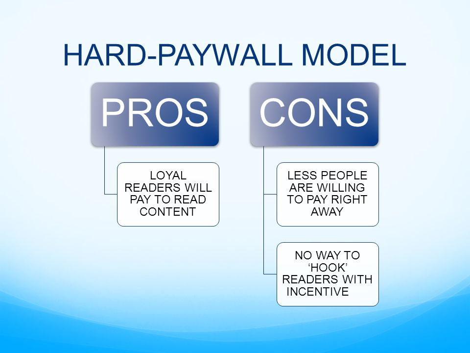 HARD-PAYWALL MODEL PROS LOYAL READERS WILL PAY TO READ CONTENT CONS LESS PEOPLE ARE WILLING TO PAY RIGHT AWAY NO WAY TO 'HOOK' READERS WITH INCENTIVE