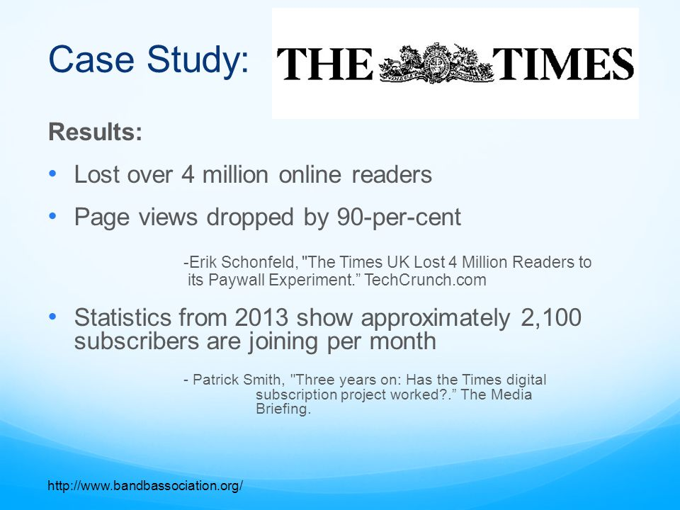 Case Study: Results: Lost over 4 million online readers Page views dropped by 90-per-cent -Erik Schonfeld, The Times UK Lost 4 Million Readers to its Paywall Experiment. TechCrunch.com Statistics from 2013 show approximately 2,100 subscribers are joining per month - Patrick Smith, Three years on: Has the Times digital subscription project worked?. The Media Briefing.