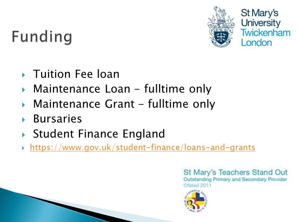  Tuition Fee loan  Maintenance Loan - fulltime only  Maintenance Grant - fulltime only  Bursaries  Student Finance England  https://www.gov.uk/s