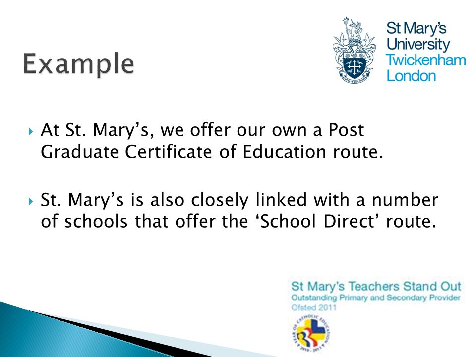  At St. Mary's, we offer our own a Post Graduate Certificate of Education route.