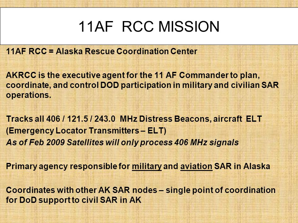 11AF RCC MISSION 11AF RCC = Alaska Rescue Coordination Center AKRCC is the executive agent for the 11 AF Commander to plan, coordinate, and control DOD participation in military and civilian SAR operations.