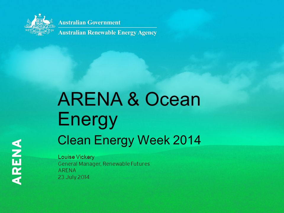 ARENA & Ocean Energy Clean Energy Week 2014 Louise Vickery General Manager, Renewable Futures ARENA 23 July 2014