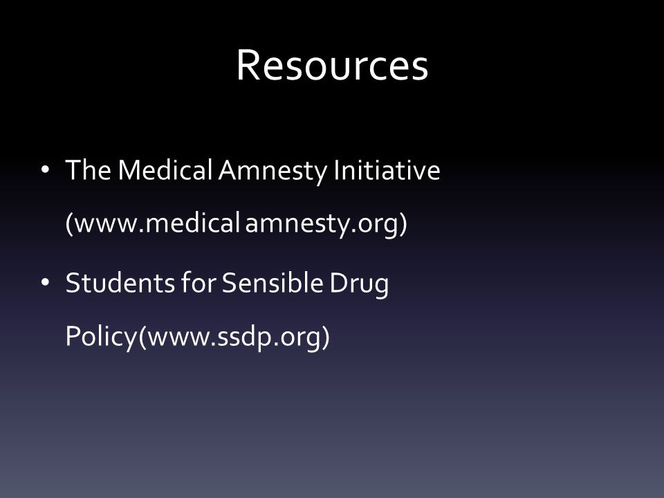 Resources The Medical Amnesty Initiative (www.medical amnesty.org) Students for Sensible Drug Policy(www.ssdp.org)