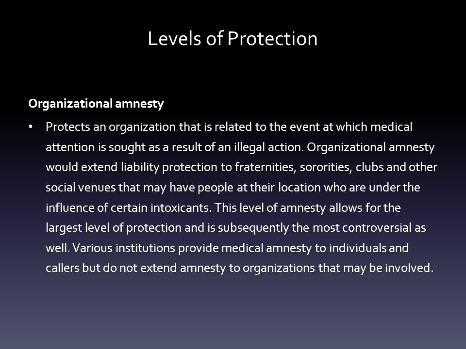 Levels of Protection Organizational amnesty Protects an organization that is related to the event at which medical attention is sought as a result of
