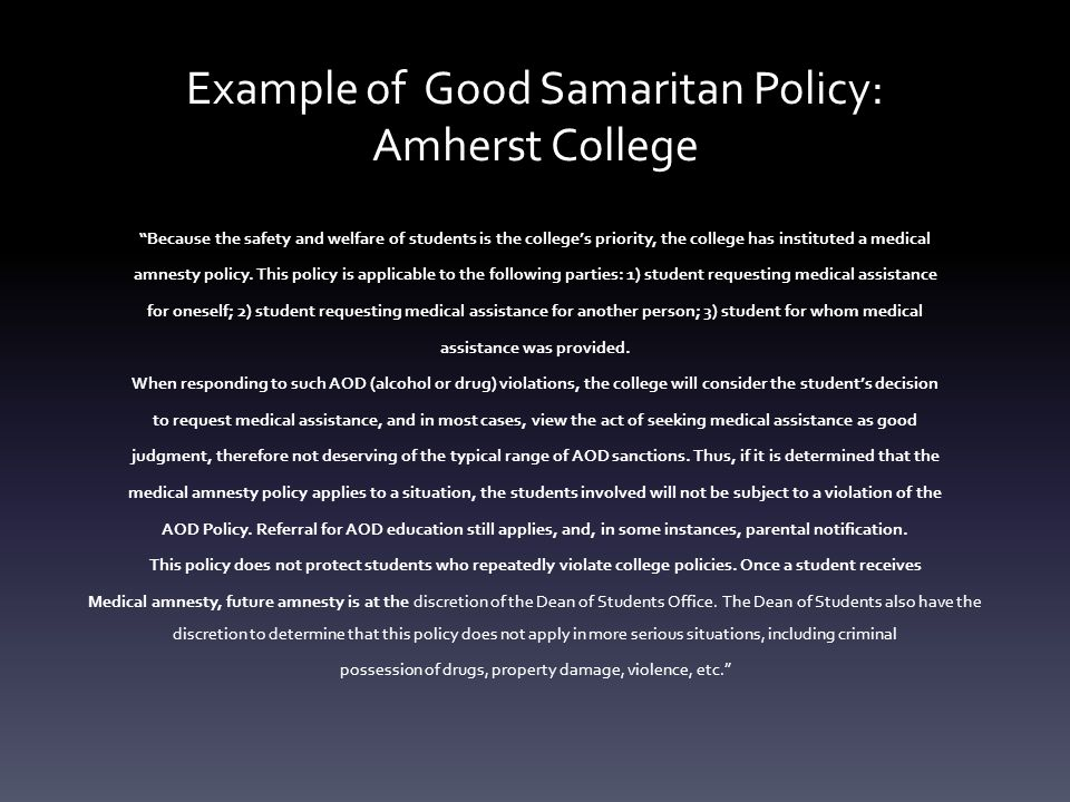 Example of Good Samaritan Policy: Amherst College Because the safety and welfare of students is the college's priority, the college has instituted a medical amnesty policy.