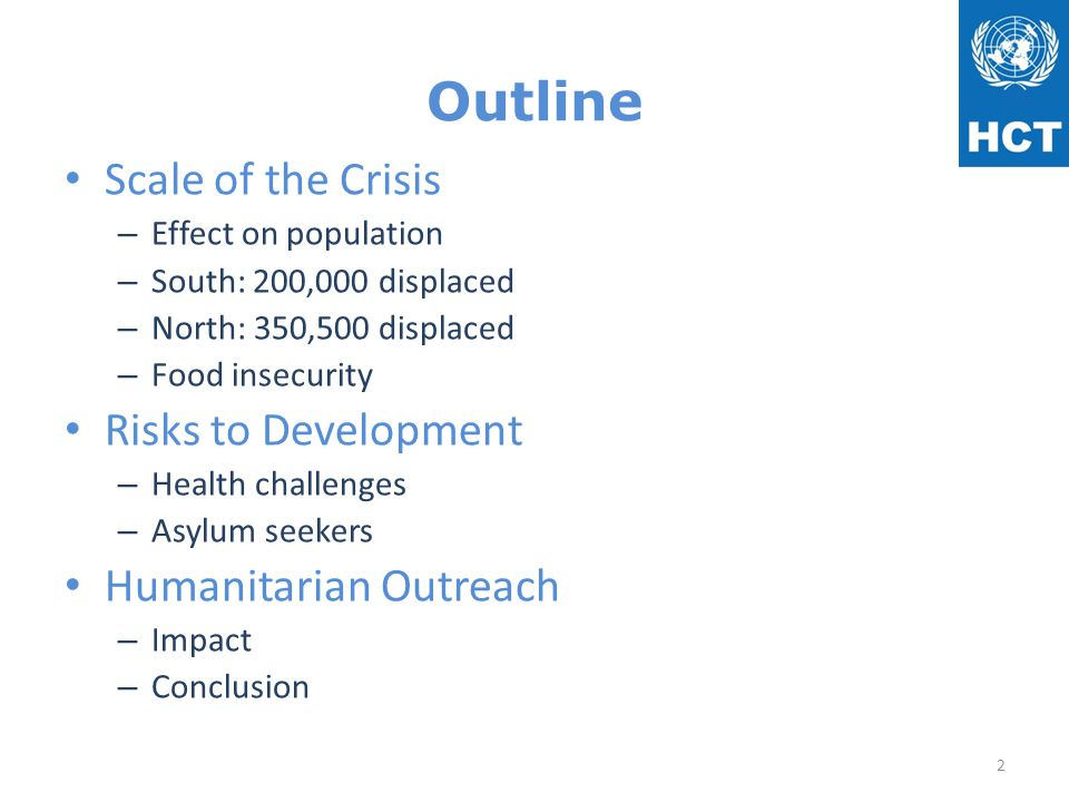 Outline Scale of the Crisis – Effect on population – South: 200,000 displaced – North: 350,500 displaced – Food insecurity Risks to Development – Health challenges – Asylum seekers Humanitarian Outreach – Impact – Conclusion 2