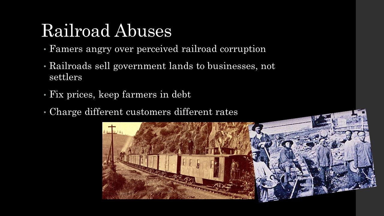 Railroad Abuses Famers angry over perceived railroad corruption Railroads sell government lands to businesses, not settlers Fix prices, keep farmers i