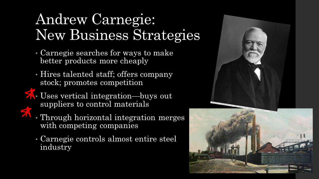 Andrew Carnegie: New Business Strategies Carnegie searches for ways to make better products more cheaply Hires talented staff; offers company stock; p