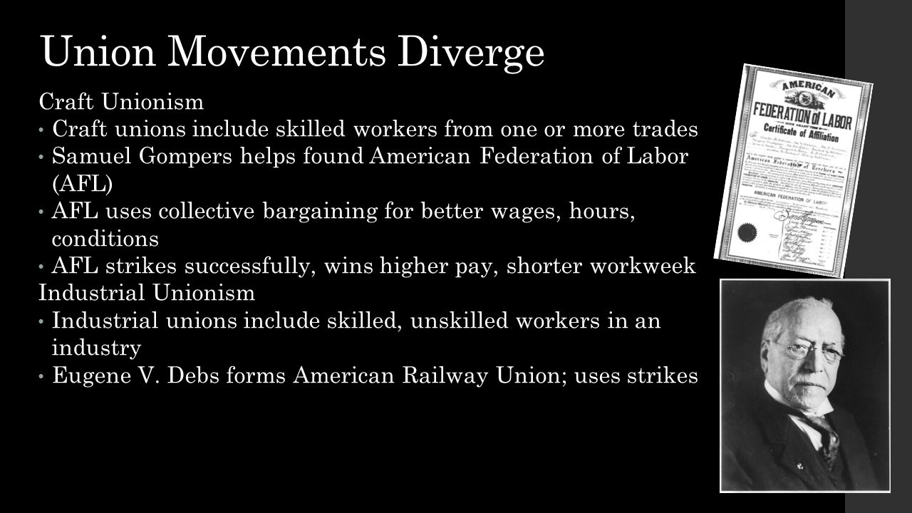 Union Movements Diverge Craft Unionism Craft unions include skilled workers from one or more trades Samuel Gompers helps found American Federation of