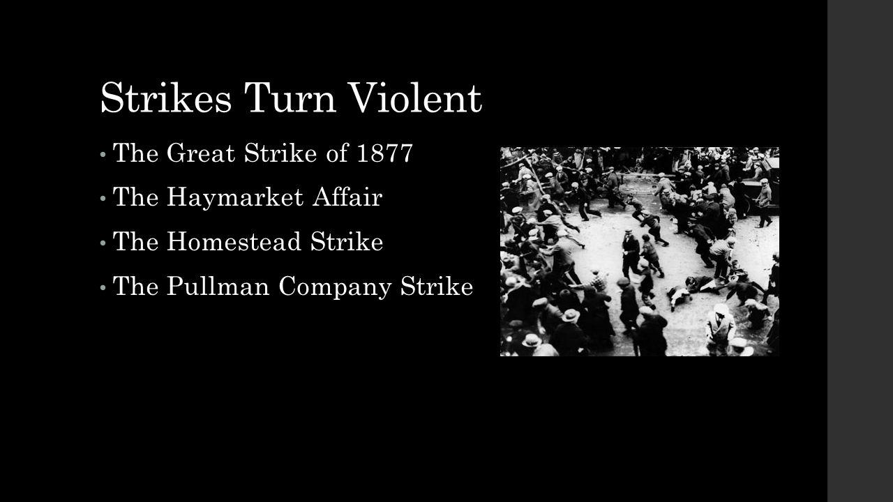 Strikes Turn Violent The Great Strike of 1877 The Haymarket Affair The Homestead Strike The Pullman Company Strike