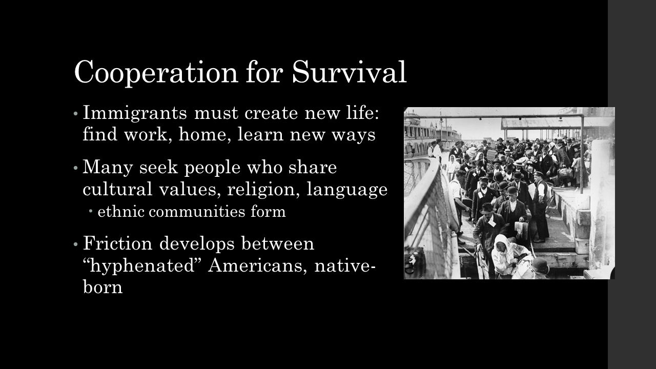 Cooperation for Survival Immigrants must create new life: find work, home, learn new ways Many seek people who share cultural values, religion, langua