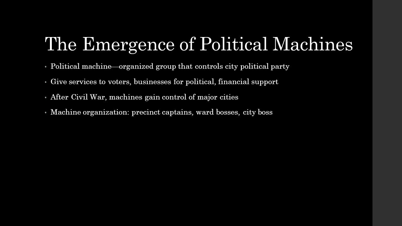 The Emergence of Political Machines Political machine—organized group that controls city political party Give services to voters, businesses for polit