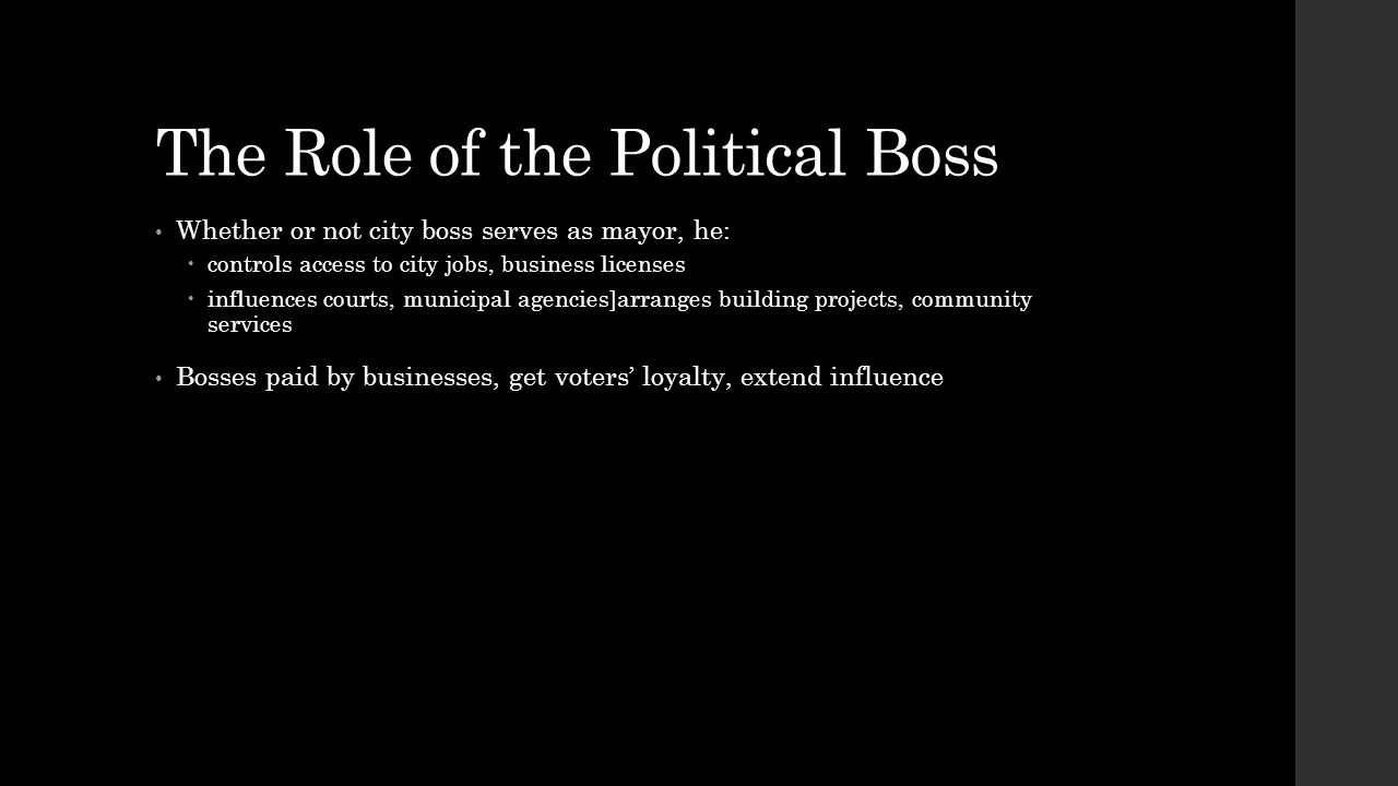 The Role of the Political Boss Whether or not city boss serves as mayor, he:  controls access to city jobs, business licenses  influences courts, mu