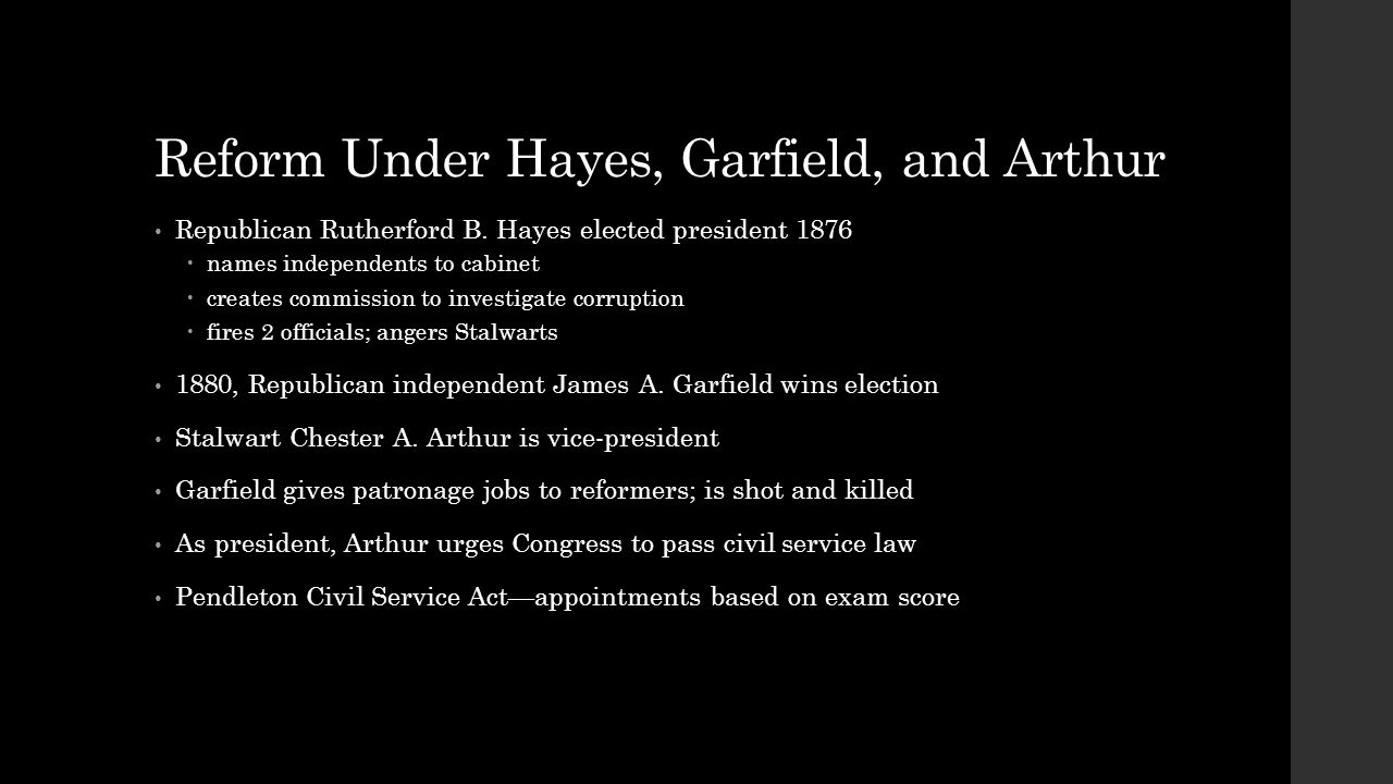 Reform Under Hayes, Garfield, and Arthur Republican Rutherford B. Hayes elected president 1876  names independents to cabinet  creates commission to