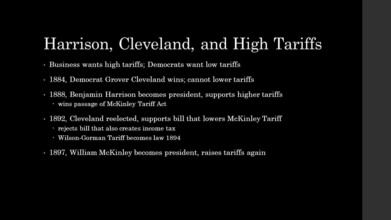 Harrison, Cleveland, and High Tariffs Business wants high tariffs; Democrats want low tariffs 1884, Democrat Grover Cleveland wins; cannot lower tarif