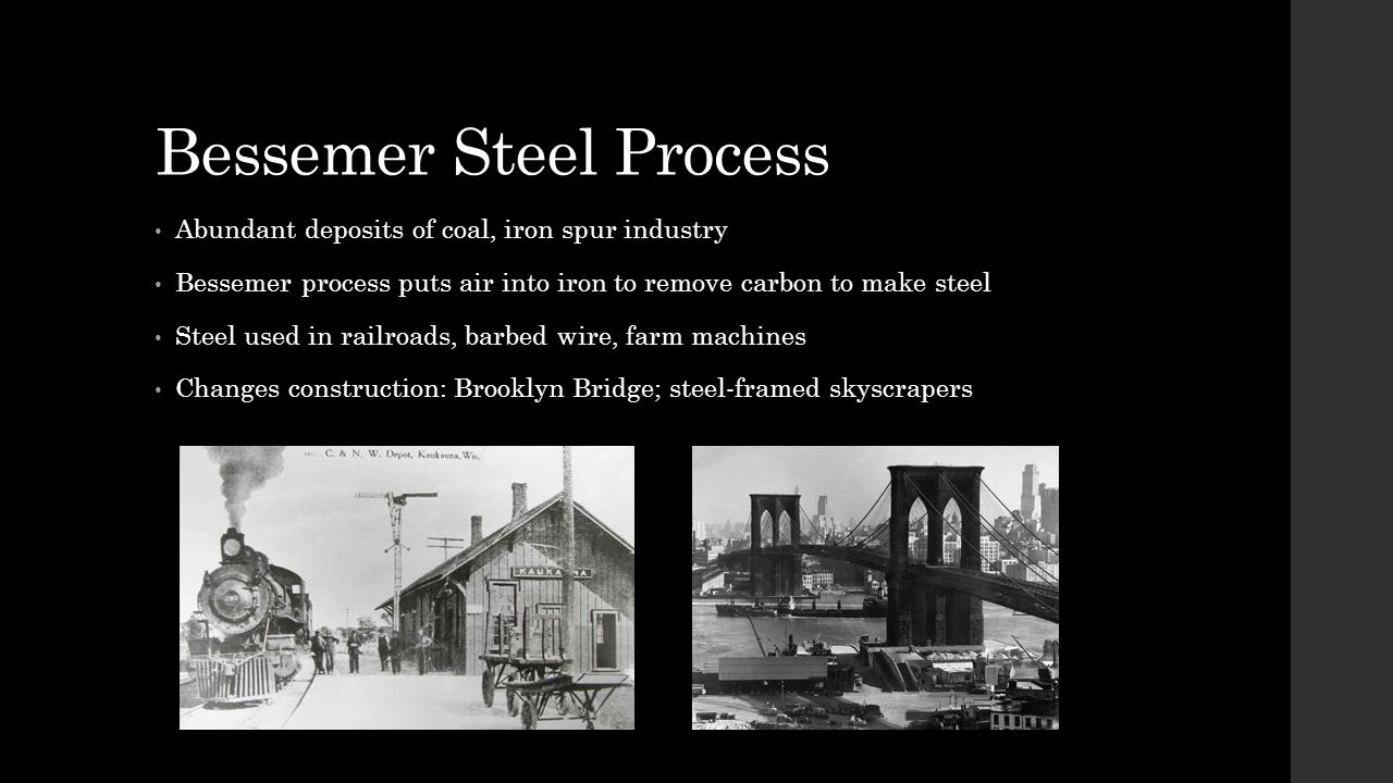 Bessemer Steel Process Abundant deposits of coal, iron spur industry Bessemer process puts air into iron to remove carbon to make steel Steel used in