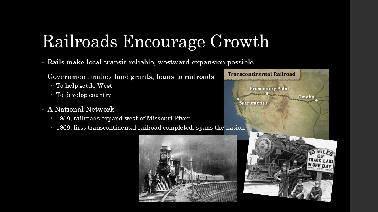 Railroads Encourage Growth Rails make local transit reliable, westward expansion possible Government makes land grants, loans to railroads  To help s