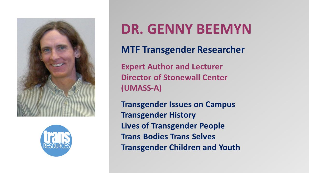 DR. GENNY BEEMYN MTF Transgender Researcher Expert Author and Lecturer Director of Stonewall Center (UMASS-A) Transgender Issues on Campus Transgender