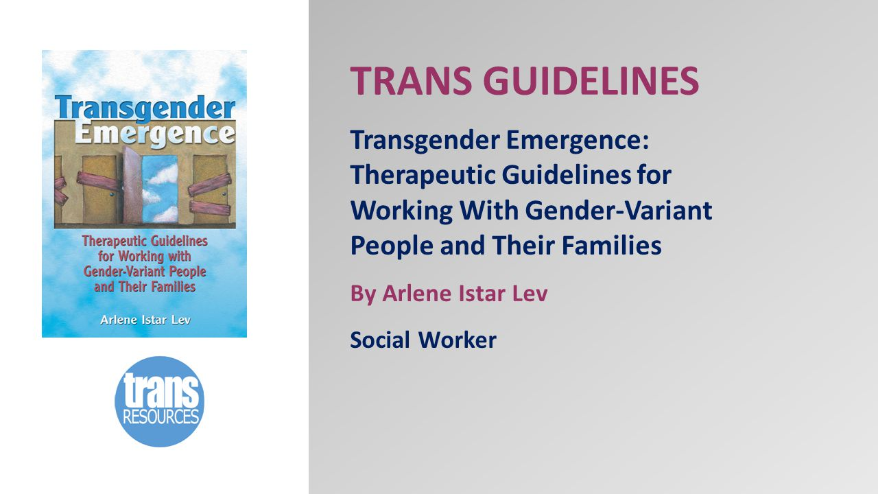 TRANS GUIDELINES Transgender Emergence: Therapeutic Guidelines for Working With Gender-Variant People and Their Families By Arlene Istar Lev Social Worker
