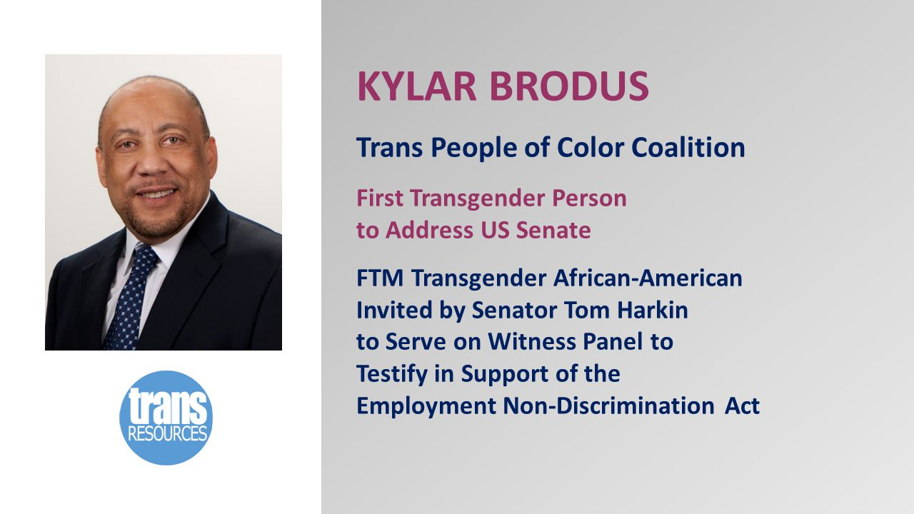KYLAR BRODUS Trans People of Color Coalition First Transgender Person to Address US Senate FTM Transgender African-American Invited by Senator Tom Harkin to Serve on Witness Panel to Testify in Support of the Employment Non-Discrimination Act