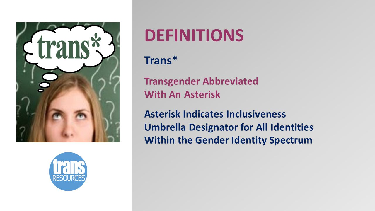 DEFINITIONS Trans* Transgender Abbreviated With An Asterisk Asterisk Indicates Inclusiveness Umbrella Designator for All Identities Within the Gender Identity Spectrum
