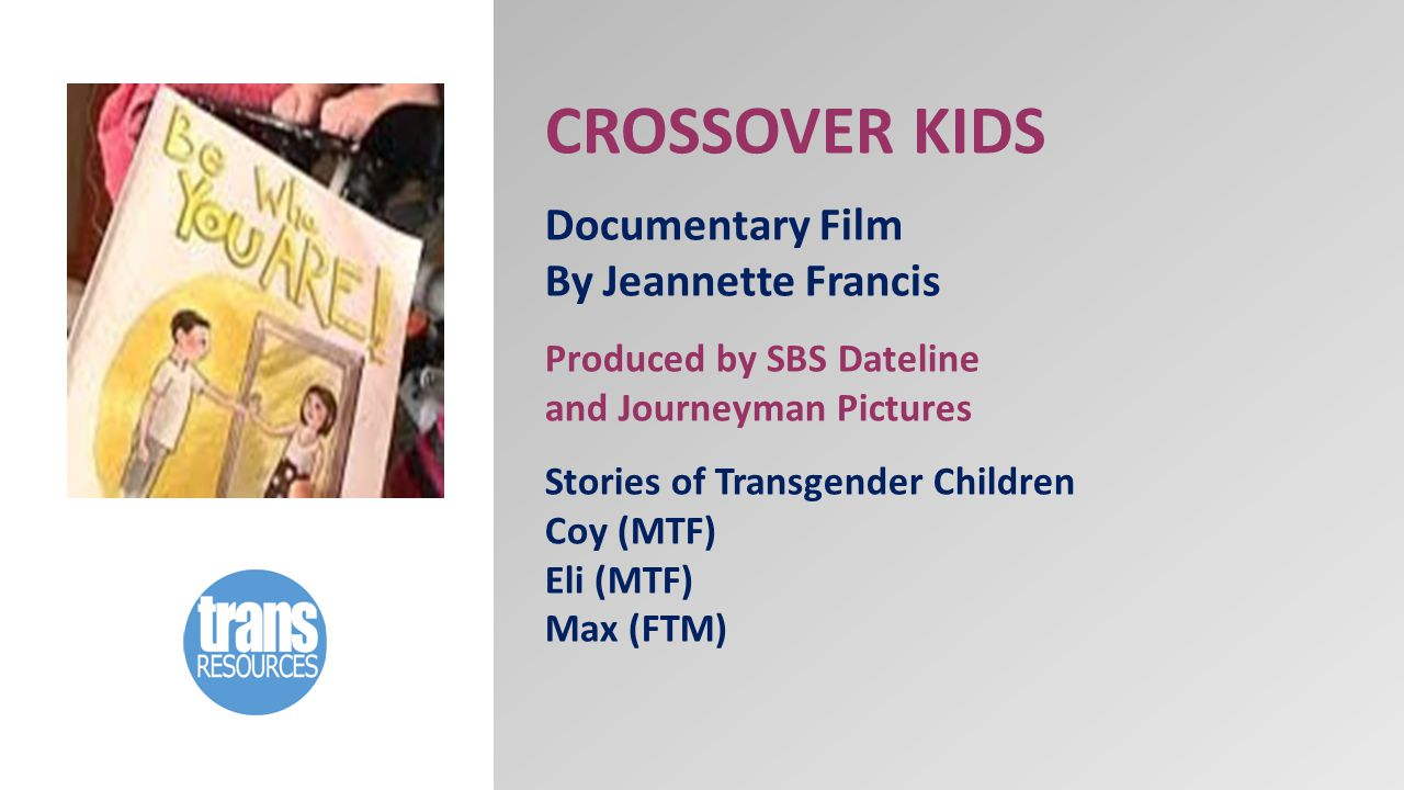 CROSSOVER KIDS Documentary Film By Jeannette Francis Produced by SBS Dateline and Journeyman Pictures Stories of Transgender Children Coy (MTF) Eli (MTF) Max (FTM)