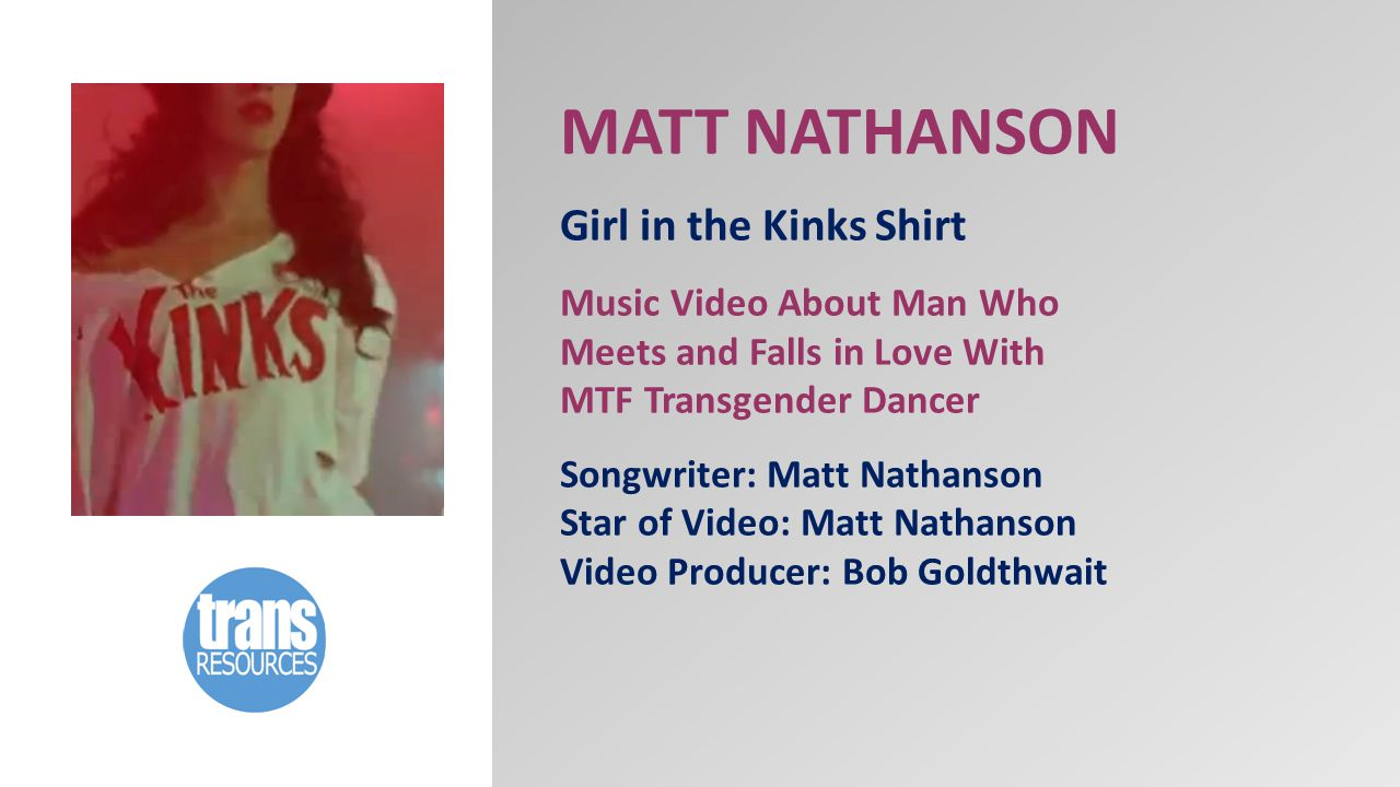 MATT NATHANSON Girl in the Kinks Shirt Music Video About Man Who Meets and Falls in Love With MTF Transgender Dancer Songwriter: Matt Nathanson Star of Video: Matt Nathanson Video Producer: Bob Goldthwait