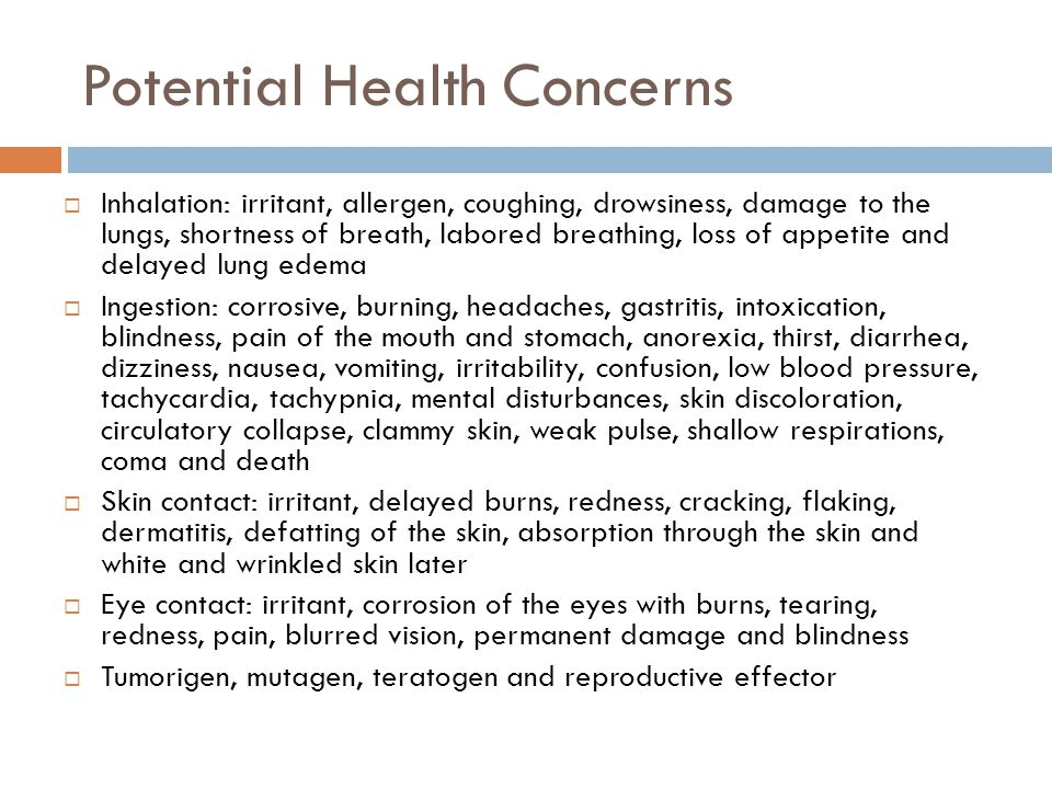 Potential Health Concerns  Inhalation: irritant, allergen, coughing, drowsiness, damage to the lungs, shortness of breath, labored breathing, loss of appetite and delayed lung edema  Ingestion: corrosive, burning, headaches, gastritis, intoxication, blindness, pain of the mouth and stomach, anorexia, thirst, diarrhea, dizziness, nausea, vomiting, irritability, confusion, low blood pressure, tachycardia, tachypnia, mental disturbances, skin discoloration, circulatory collapse, clammy skin, weak pulse, shallow respirations, coma and death  Skin contact: irritant, delayed burns, redness, cracking, flaking, dermatitis, defatting of the skin, absorption through the skin and white and wrinkled skin later  Eye contact: irritant, corrosion of the eyes with burns, tearing, redness, pain, blurred vision, permanent damage and blindness  Tumorigen, mutagen, teratogen and reproductive effector