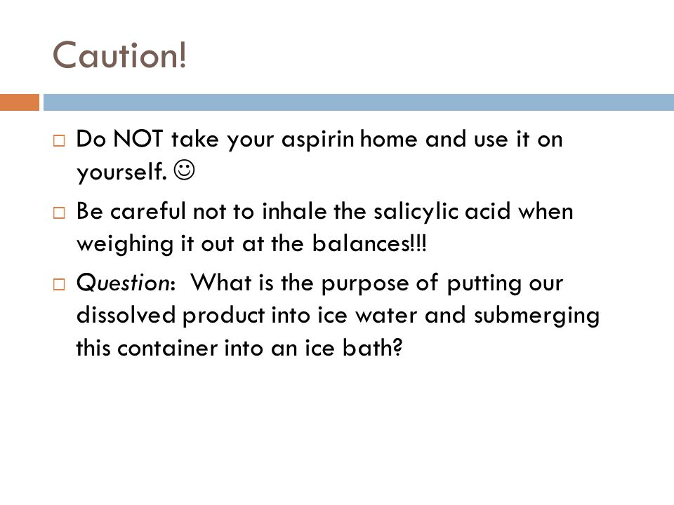 Caution.  Do NOT take your aspirin home and use it on yourself.