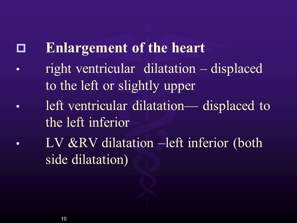 10  Enlargement of the heart right ventricular dilatation – displaced to the left or slightly upper left ventricular dilatation— displaced to the lef