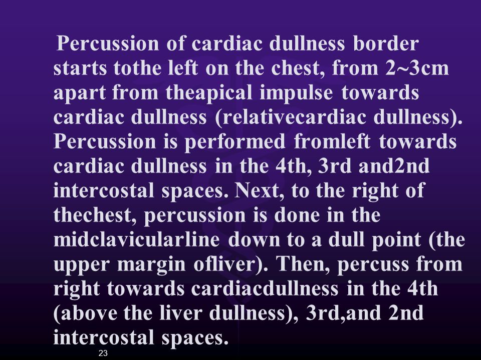 23 Percussion of cardiac dullness border starts tothe left on the chest, from 2  3cm apart from theapical impulse towards cardiac dullness (relativec