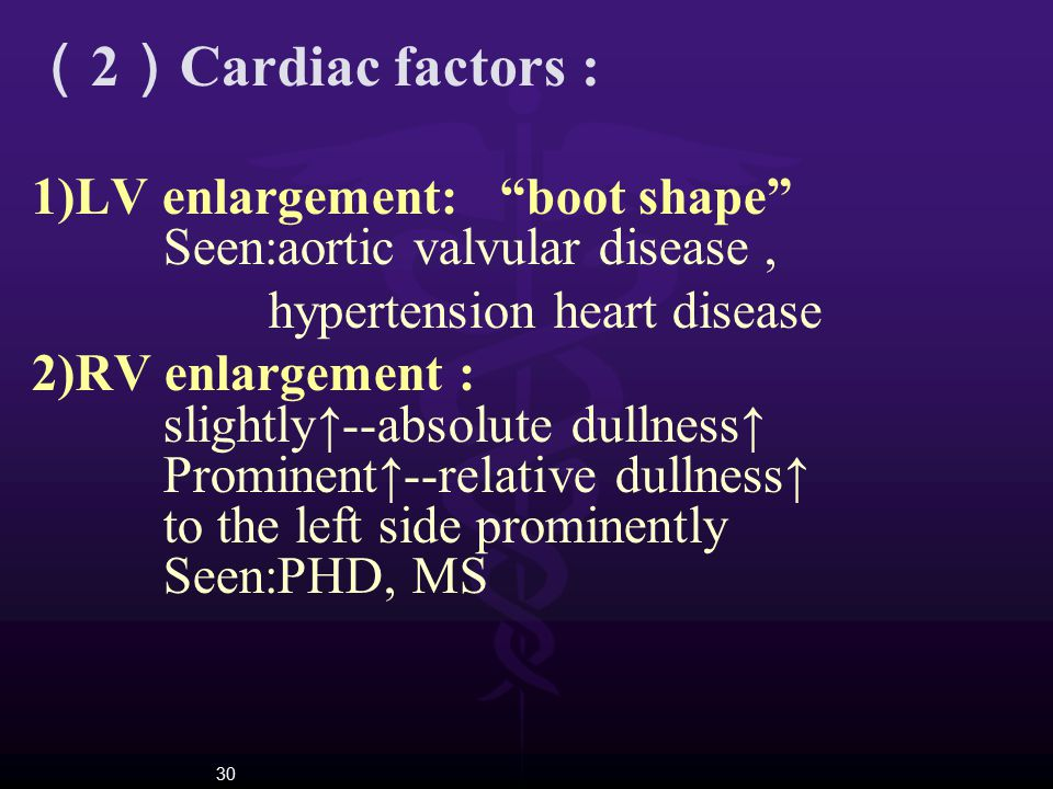 "30 ( 2 ) Cardiac factors : 1)LV enlargement: ""boot shape"" Seen:aortic valvular disease, hypertension heart disease 2)RV enlargement : slightly↑--absol"