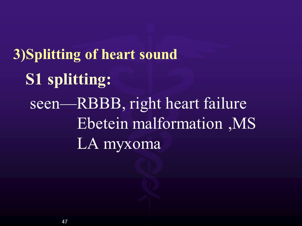 47 3)Splitting of heart sound S1 splitting: seen—RBBB, right heart failure Ebetein malformation,MS LA myxoma