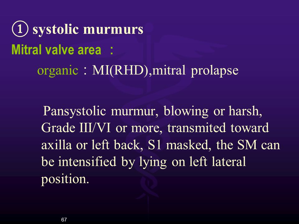 67 ① systolic murmurs Mitral valve area : organic : MI(RHD),mitral prolapse Pansystolic murmur, blowing or harsh, Grade III/VI or more, transmited tow