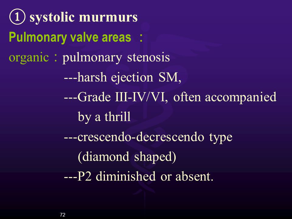 72 ① systolic murmurs Pulmonary valve areas : organic : pulmonary stenosis ---harsh ejection SM, ---Grade III-IV/VI, often accompanied by a thrill ---