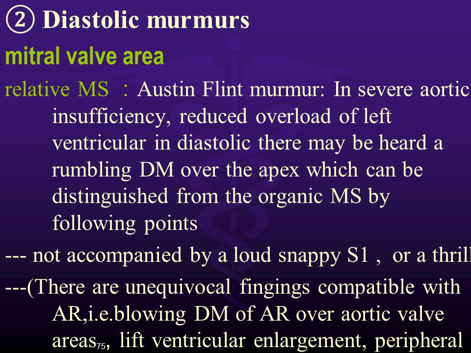 75 ② Diastolic murmurs mitral valve area relative MS : Austin Flint murmur: In severe aortic insufficiency, reduced overload of left ventricular in di