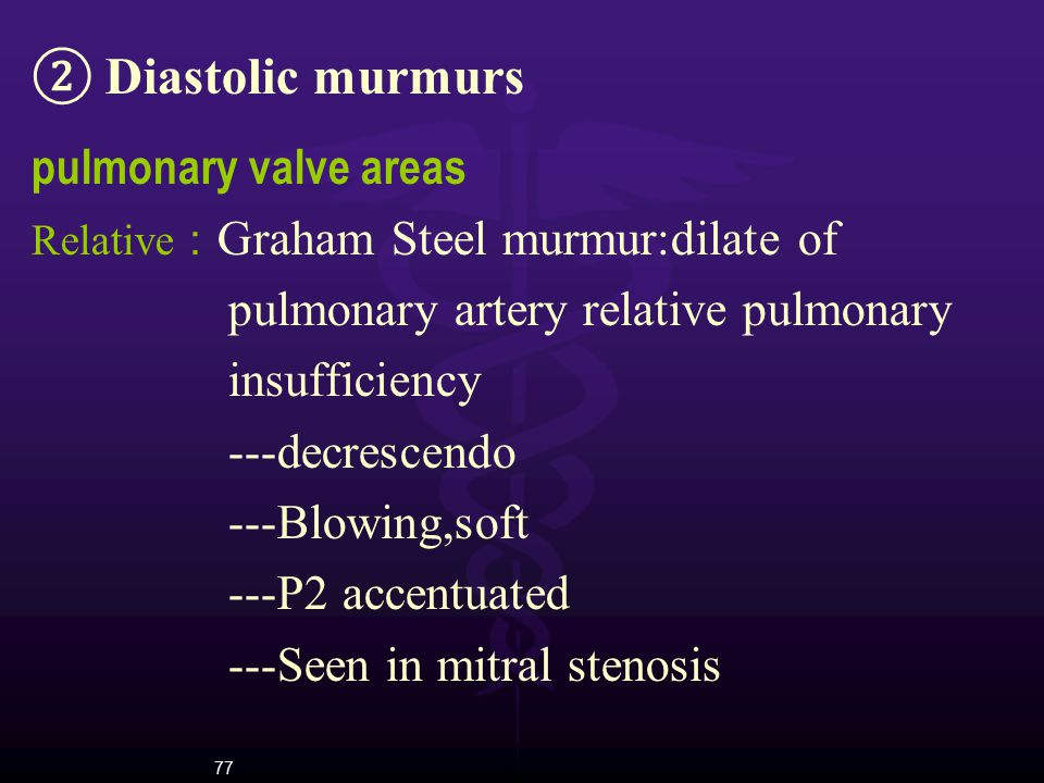 77 ② Diastolic murmurs pulmonary valve areas Relative : Graham Steel murmur:dilate of pulmonary artery relative pulmonary insufficiency ---decrescendo