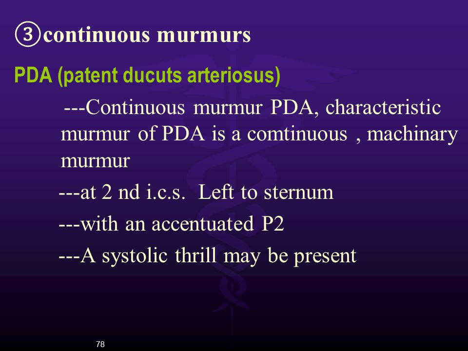 78 ③ continuous murmurs PDA (patent ducuts arteriosus) ---Continuous murmur PDA, characteristic murmur of PDA is a comtinuous, machinary murmur ---at