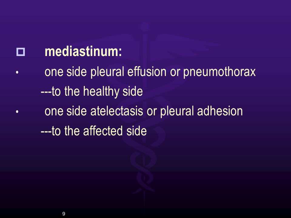 9  mediastinum: one side pleural effusion or pneumothorax ---to the healthy side one side atelectasis or pleural adhesion ---to the affected side